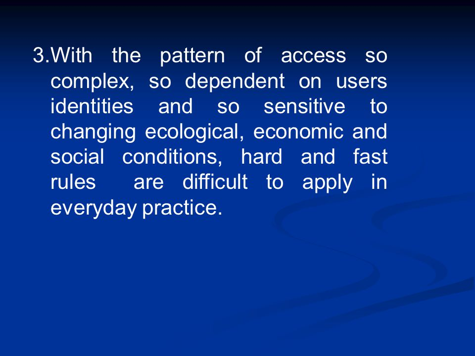 3.With the pattern of access so complex, so dependent on users identities and so sensitive to changing ecological, economic and social conditions, hard and fast rules are difficult to apply in everyday practice.