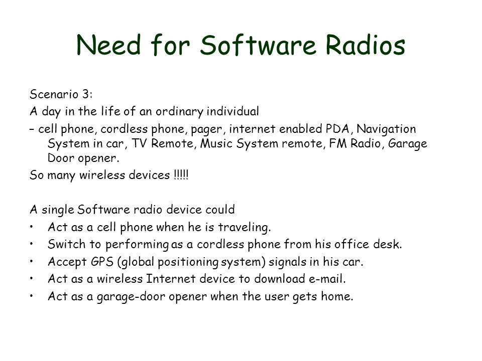 Need for Software Radios Scenario 3: A day in the life of an ordinary individual – cell phone, cordless phone, pager, internet enabled PDA, Navigation System in car, TV Remote, Music System remote, FM Radio, Garage Door opener.