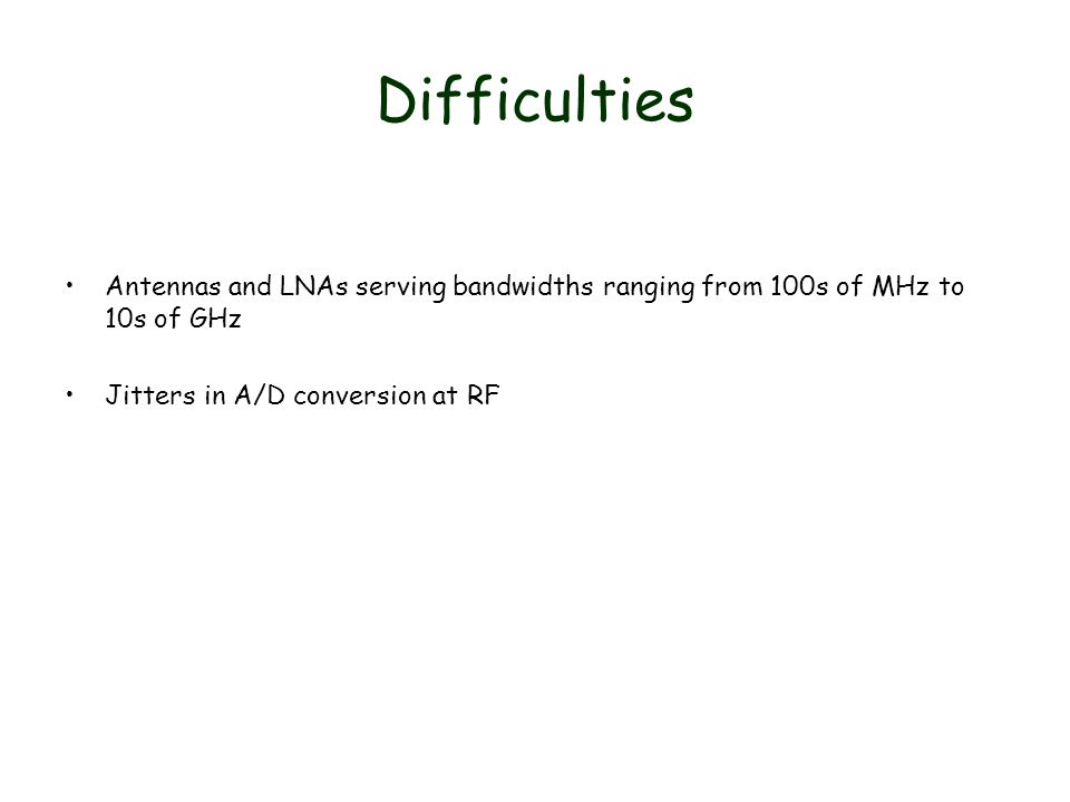 Difficulties Antennas and LNAs serving bandwidths ranging from 100s of MHz to 10s of GHz Jitters in A/D conversion at RF