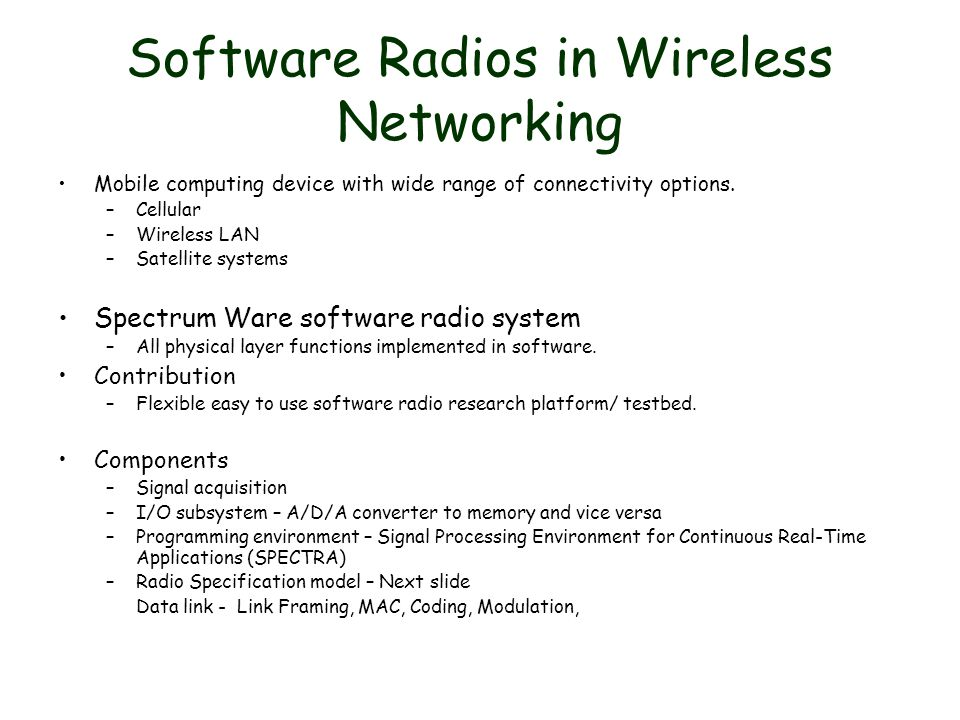 Software Radios in Wireless Networking Mobile computing device with wide range of connectivity options. –Cellular –Wireless LAN –Satellite systems Spe