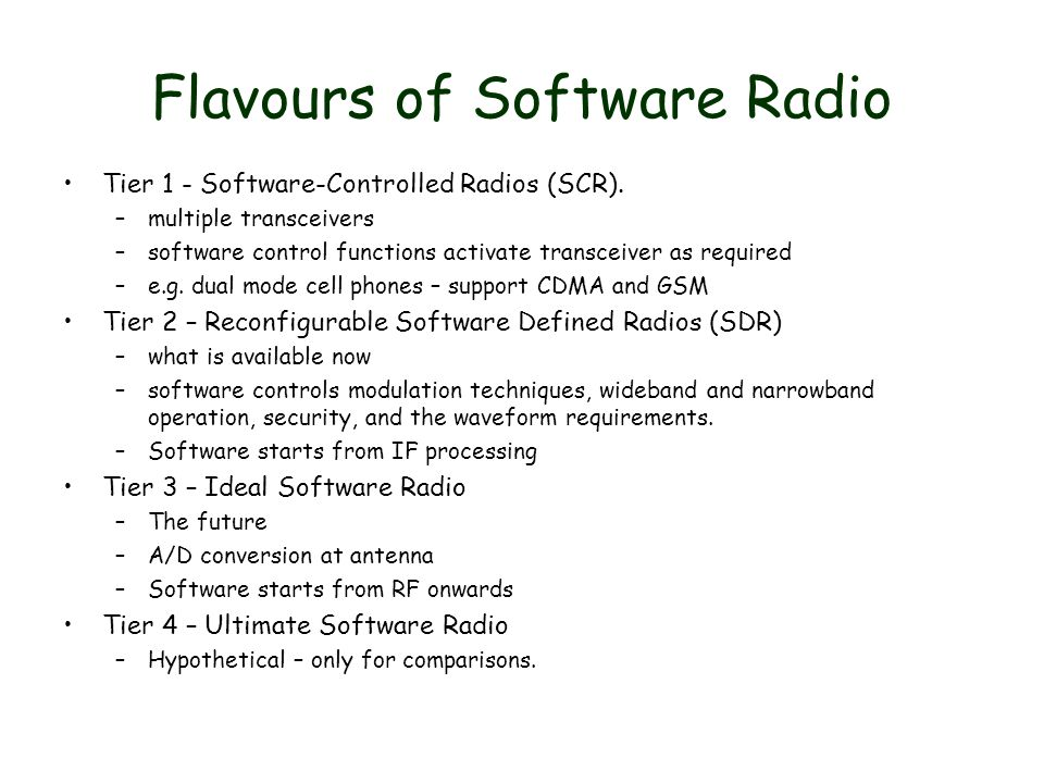 Flavours of Software Radio Tier 1 - Software-Controlled Radios (SCR). –multiple transceivers –software control functions activate transceiver as requi
