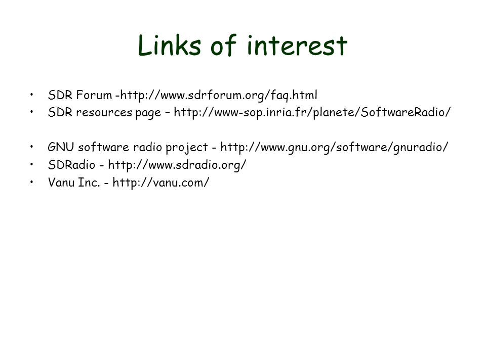Links of interest SDR Forum -http://www.sdrforum.org/faq.html SDR resources page – http://www-sop.inria.fr/planete/SoftwareRadio/ GNU software radio project - http://www.gnu.org/software/gnuradio/ SDRadio - http://www.sdradio.org/ Vanu Inc.