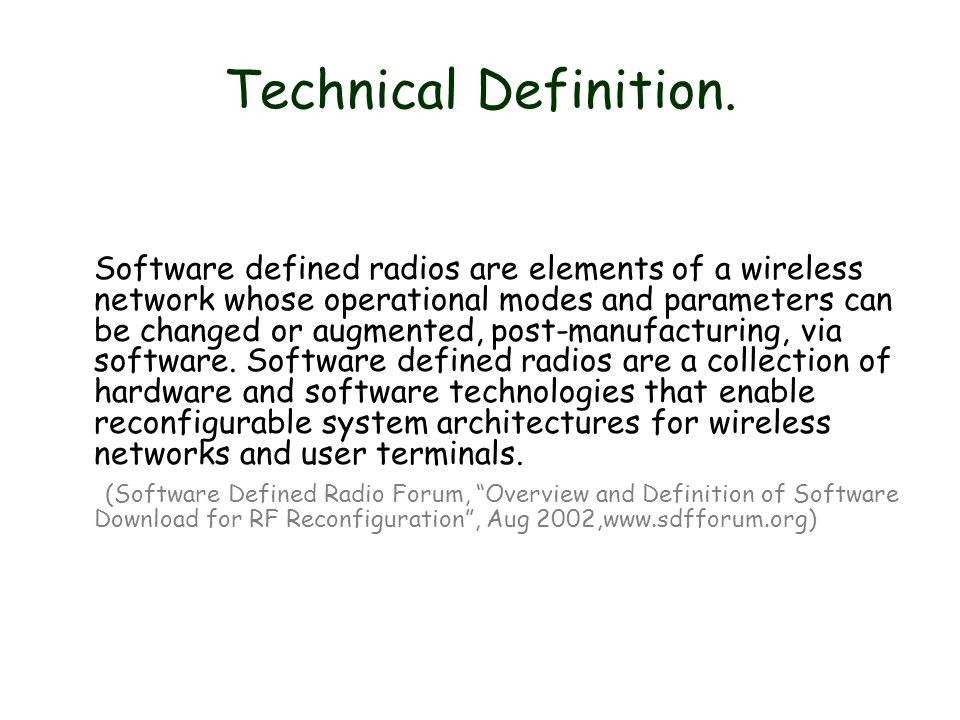 Technical Definition. Software defined radios are elements of a wireless network whose operational modes and parameters can be changed or augmented, p