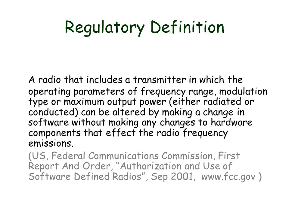 Regulatory Definition A radio that includes a transmitter in which the operating parameters of frequency range, modulation type or maximum output power (either radiated or conducted) can be altered by making a change in software without making any changes to hardware components that effect the radio frequency emissions.