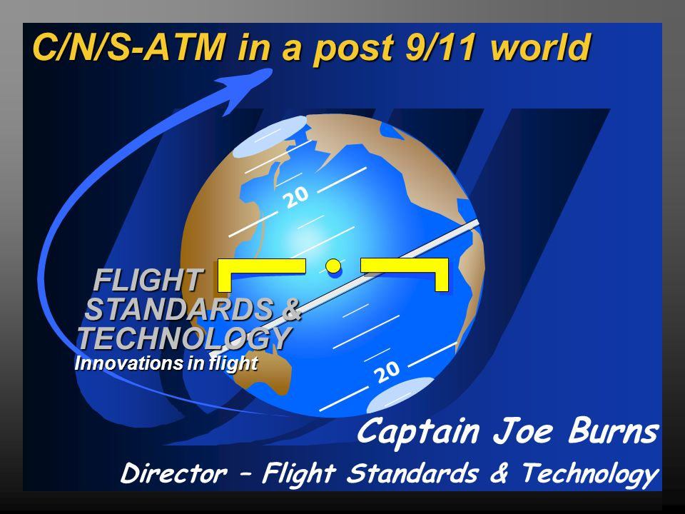 20 FLIGHT STANDARDS & TECHNOLOGY Innovations in flight C/N/S-ATM in a post 9/11 world Captain Joe Burns Director – Flight Standards & Technology