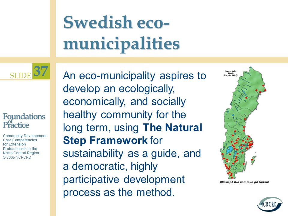 Community Development Core Competencies for Extension Professionals in the North Central Region © 2005 NCRCRD SLIDE 37 Swedish eco- municipalities An