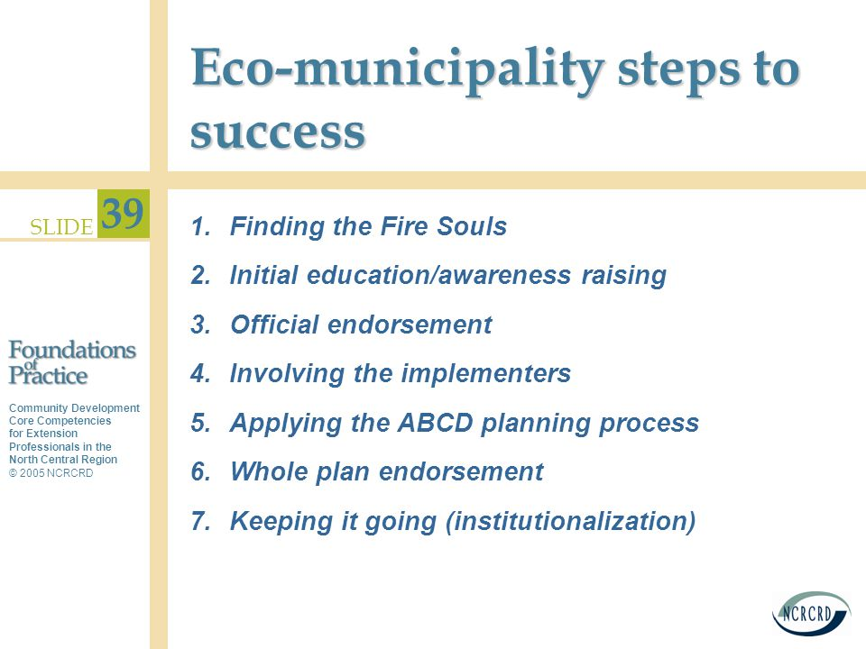Community Development Core Competencies for Extension Professionals in the North Central Region © 2005 NCRCRD SLIDE 39 Eco-municipality steps to succe