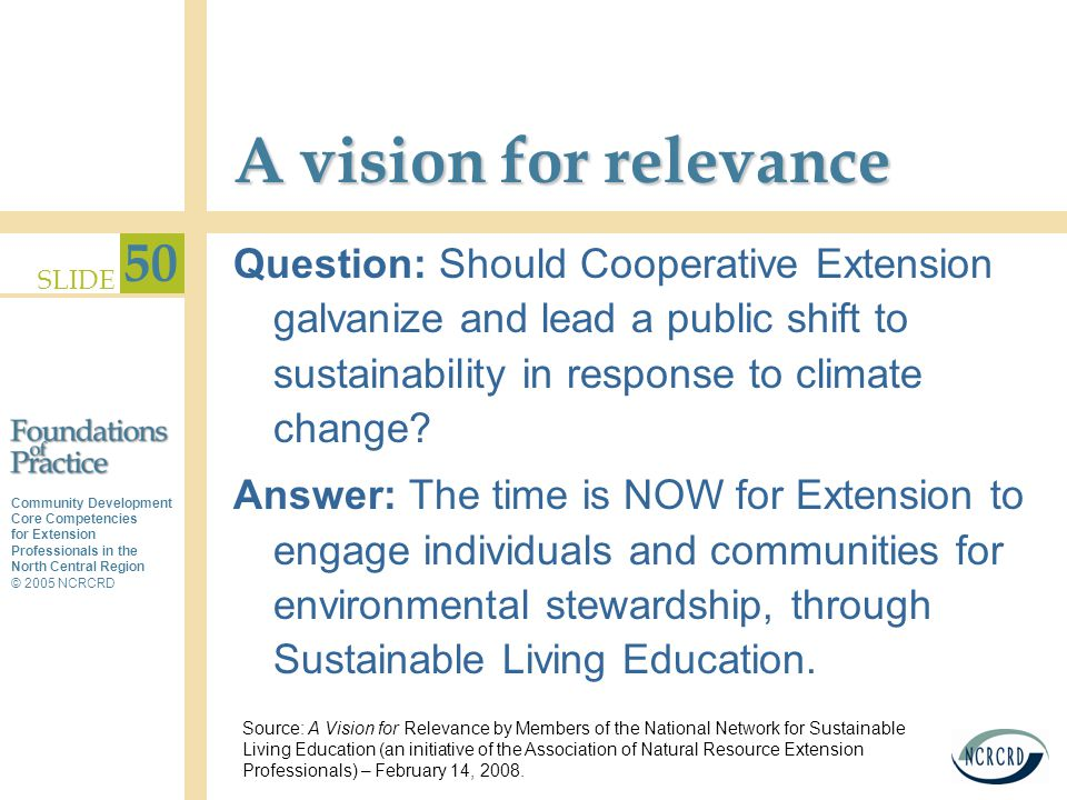 Community Development Core Competencies for Extension Professionals in the North Central Region © 2005 NCRCRD SLIDE 50 A vision for relevance Question