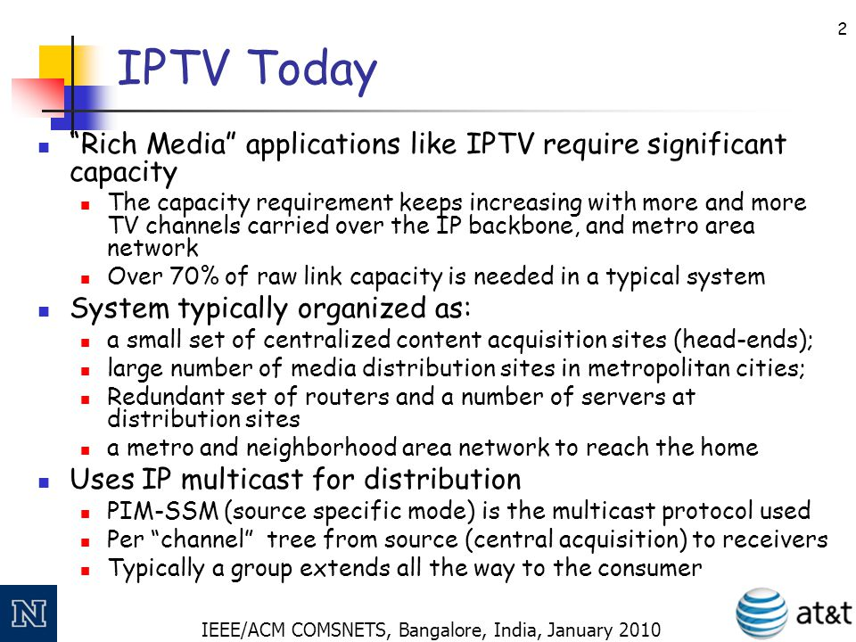 "IEEE/ACM COMSNETS, Bangalore, India, January 2010 2 IPTV Today ""Rich Media"" applications like IPTV require significant capacity The capacity requireme"