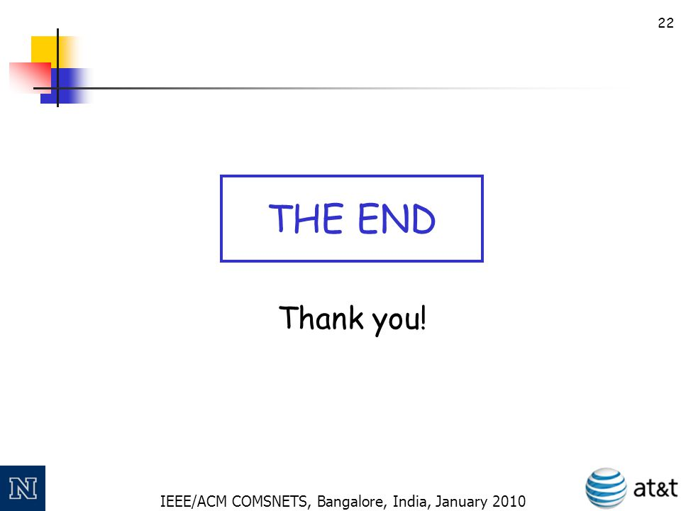 IEEE/ACM COMSNETS, Bangalore, India, January 2010 22 Thank you! THE END
