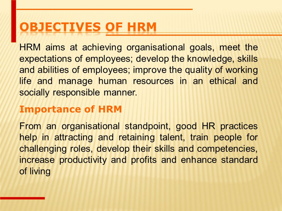 HRM aims at achieving organisational goals, meet the expectations of employees; develop the knowledge, skills and abilities of employees; improve the