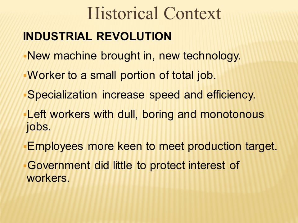 Historical Context INDUSTRIAL REVOLUTION  New machine brought in, new technology.  Worker to a small portion of total job.  Specialization increase