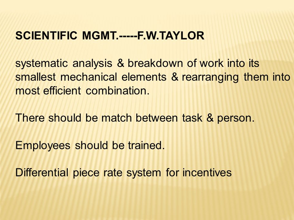 SCIENTIFIC MGMT.-----F.W.TAYLOR systematic analysis & breakdown of work into its smallest mechanical elements & rearranging them into most efficient c