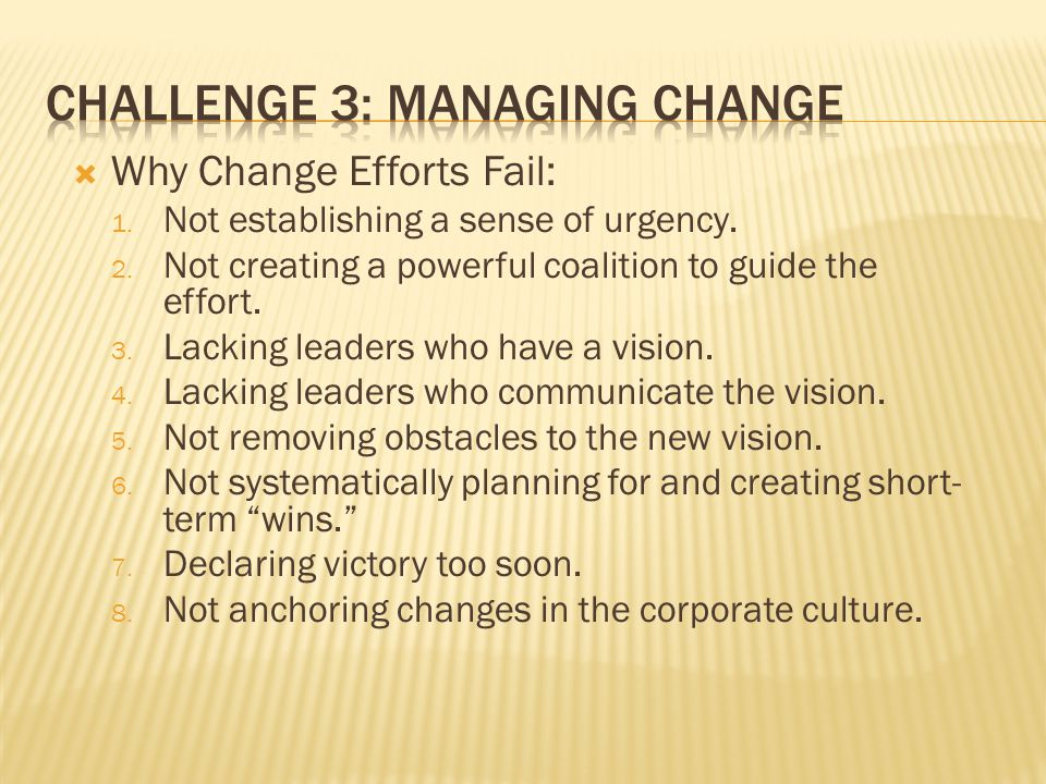  Why Change Efforts Fail: 1. Not establishing a sense of urgency. 2. Not creating a powerful coalition to guide the effort. 3. Lacking leaders who ha