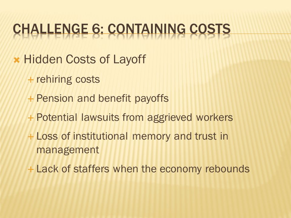 Hidden Costs of Layoff  rehiring costs  Pension and benefit payoffs  Potential lawsuits from aggrieved workers  Loss of institutional memory and