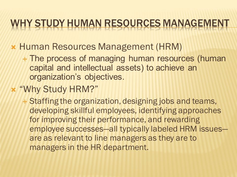  Human Resources Management (HRM)  The process of managing human resources (human capital and intellectual assets) to achieve an organization's obje