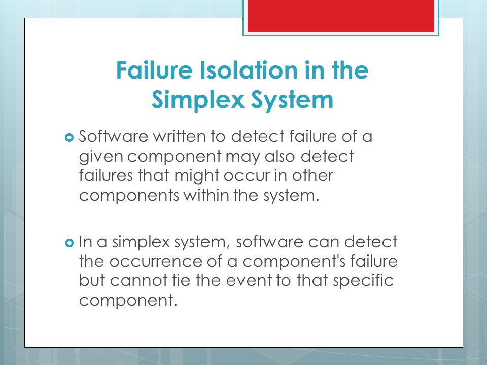 Failure Isolation in the Simplex System  Software written to detect failure of a given component may also detect failures that might occur in other components within the system.