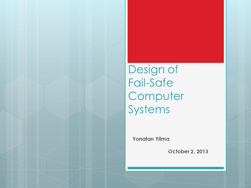 Design of Fail-Safe Computer Systems Yonatan Yilma October 2, 2013