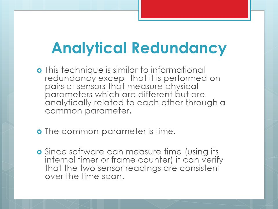 Analytical Redundancy  This technique is similar to informational redundancy except that it is performed on pairs of sensors that measure physical parameters which are different but are analytically related to each other through a common parameter.