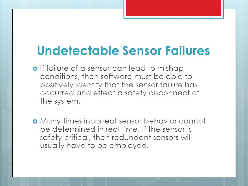 Undetectable Sensor Failures  If failure of a sensor can lead to mishap conditions, then software must be able to positively identify that the sensor failure has occurred and effect a safety disconnect of the system.