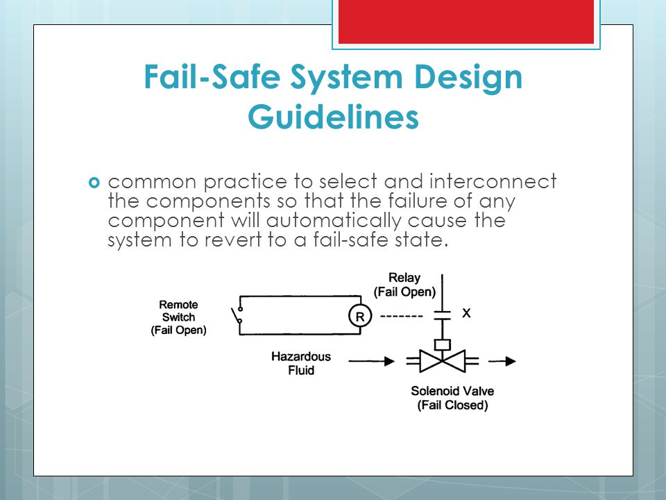 Fail-Safe System Design Guidelines  common practice to select and interconnect the components so that the failure of any component will automatically cause the system to revert to a fail-safe state.
