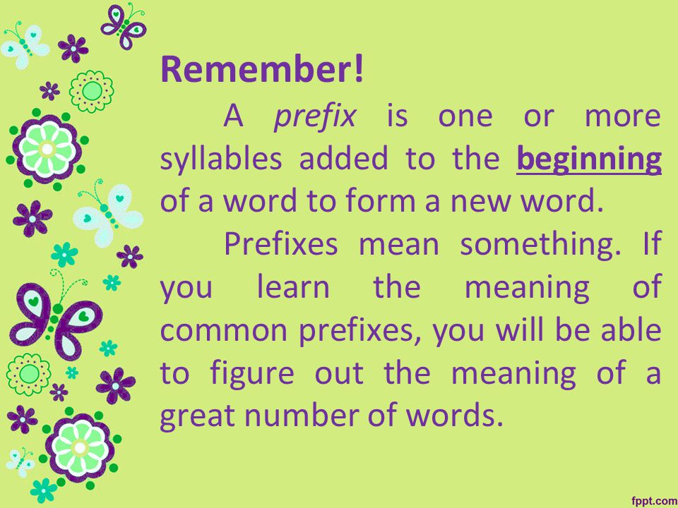 Remember. A prefix is one or more syllables added to the beginning of a word to form a new word.