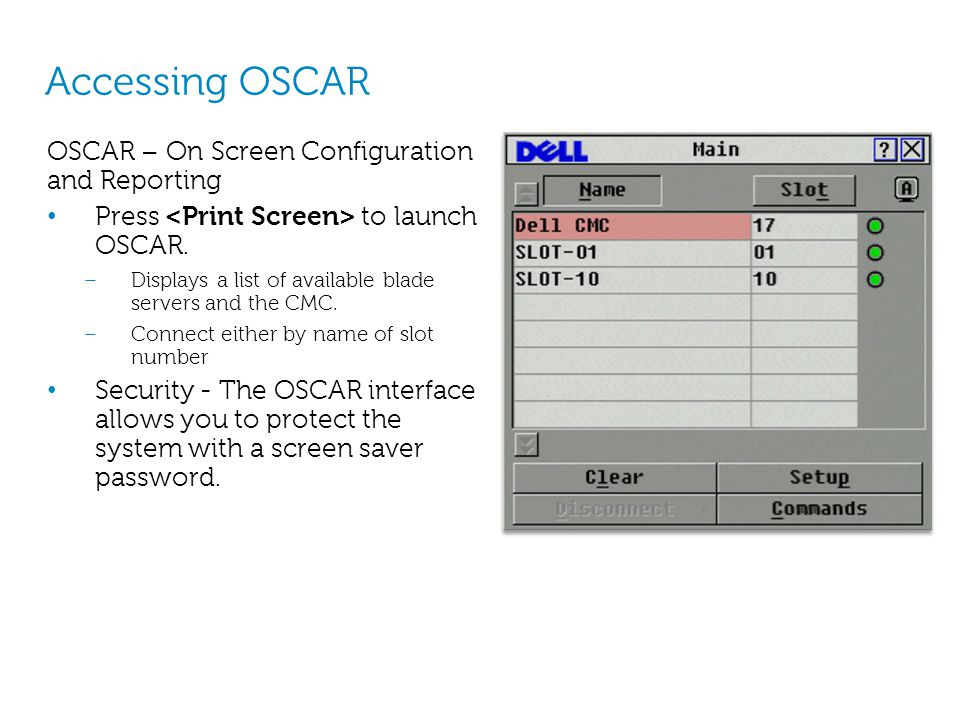 Accessing OSCAR OSCAR – On Screen Configuration and Reporting Press to launch OSCAR. – Displays a list of available blade servers and the CMC. – Conne