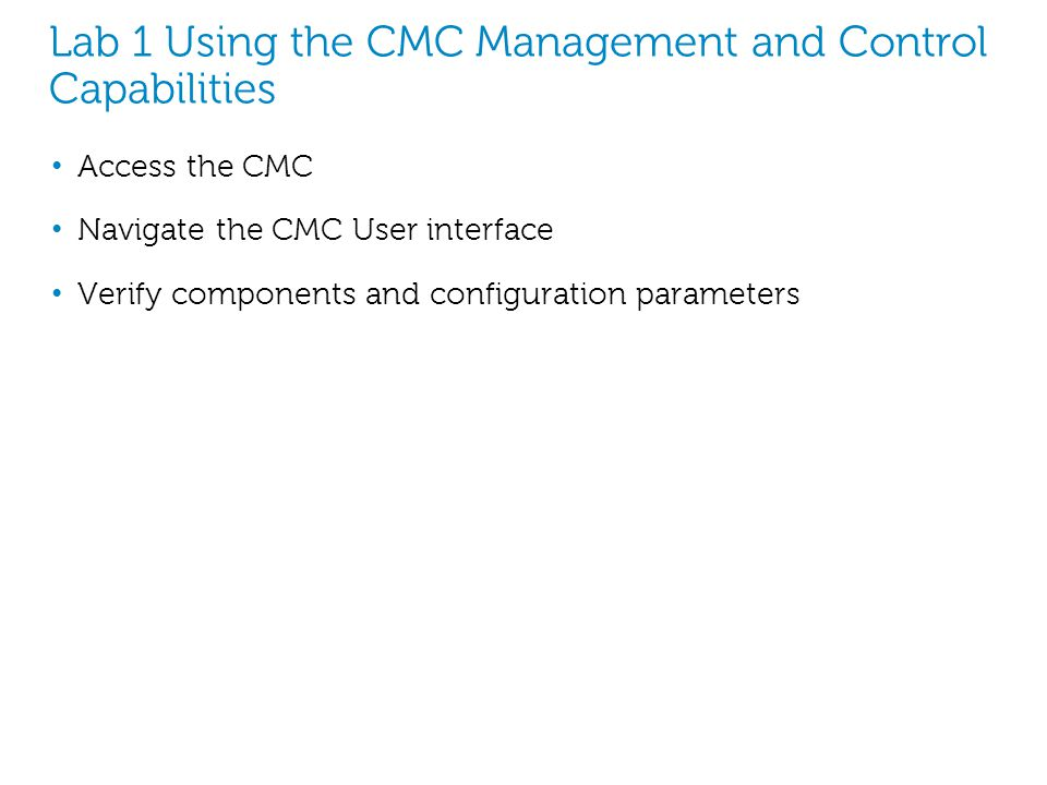 Lab 1 Using the CMC Management and Control Capabilities Access the CMC Navigate the CMC User interface Verify components and configuration parameters