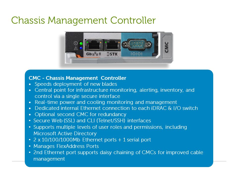 CMC - Chassis Management Controller Speeds deployment of new blades Central point for infrastructure monitoring, alerting, inventory, and control via