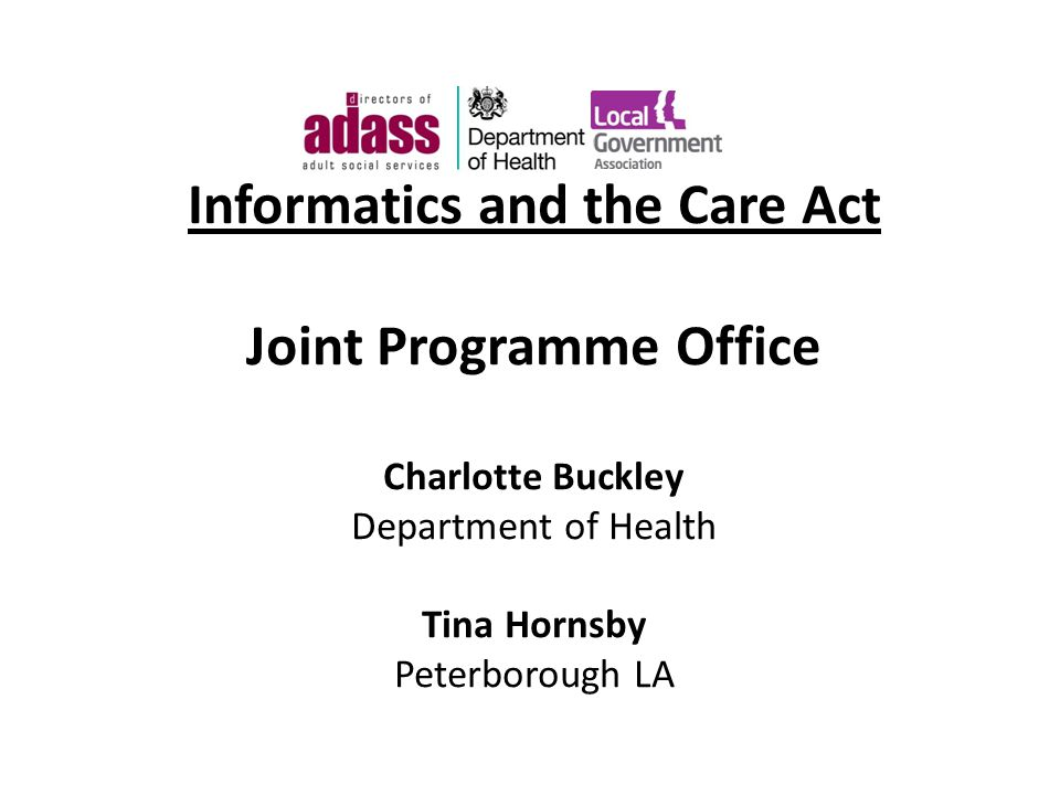 Informatics and the Care Act Joint Programme Office Charlotte Buckley Department of Health Tina Hornsby Peterborough LA