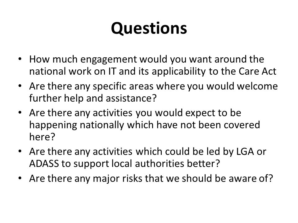 Questions How much engagement would you want around the national work on IT and its applicability to the Care Act Are there any specific areas where y