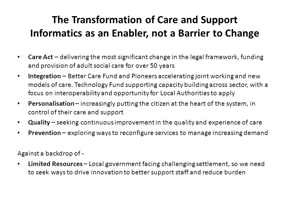 The Transformation of Care and Support Informatics as an Enabler, not a Barrier to Change Care Act – delivering the most significant change in the leg