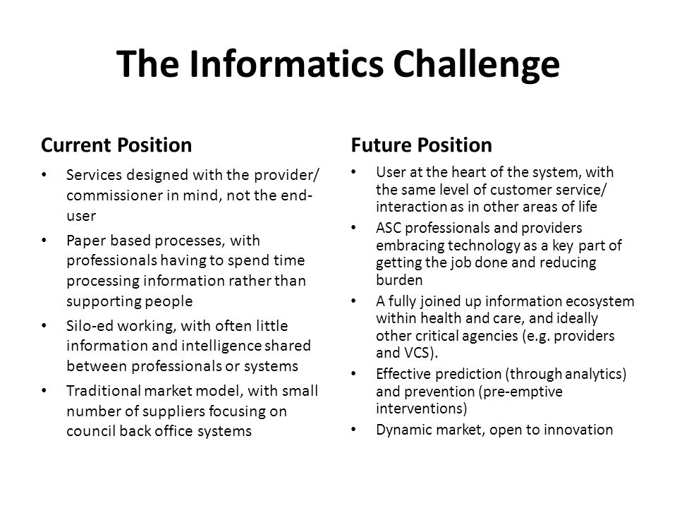The Informatics Challenge Current Position Services designed with the provider/ commissioner in mind, not the end- user Paper based processes, with pr