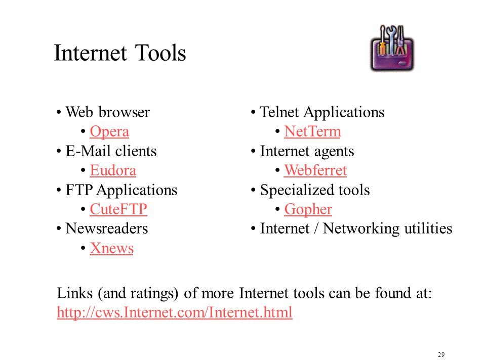 29 Internet Tools Web browser Opera E-Mail clients Eudora FTP Applications CuteFTP Newsreaders Xnews Telnet Applications NetTerm Internet agents Webferret Specialized tools Gopher Internet / Networking utilities Links (and ratings) of more Internet tools can be found at: http://cws.Internet.com/Internet.html