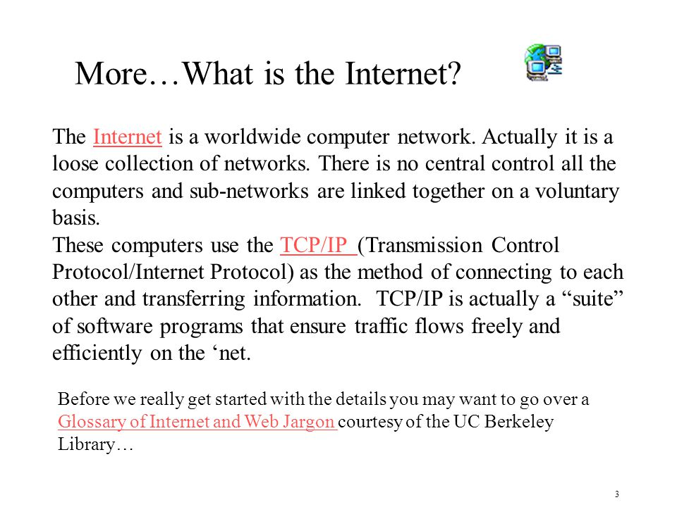 3 Before we really get started with the details you may want to go over a Glossary of Internet and Web Jargon courtesy of the UC Berkeley Library… Glossary of Internet and Web Jargon The Internet is a worldwide computer network.