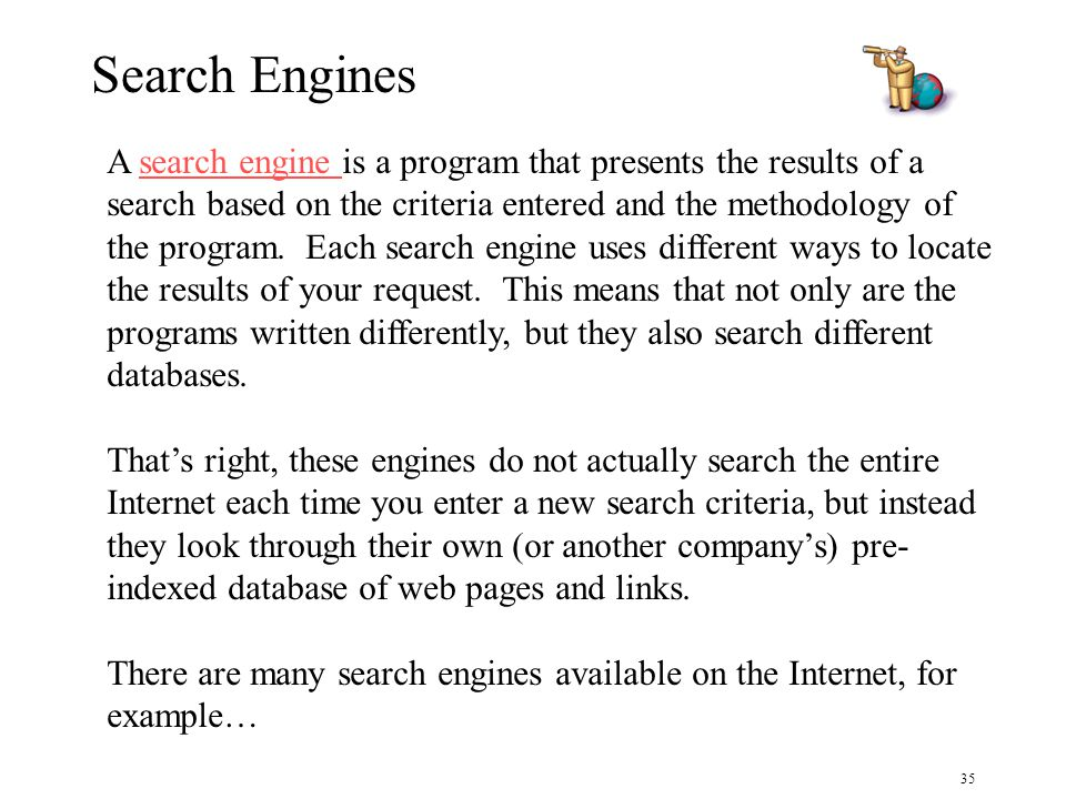 35 Search Engines A search engine is a program that presents the results of a search based on the criteria entered and the methodology of the program.