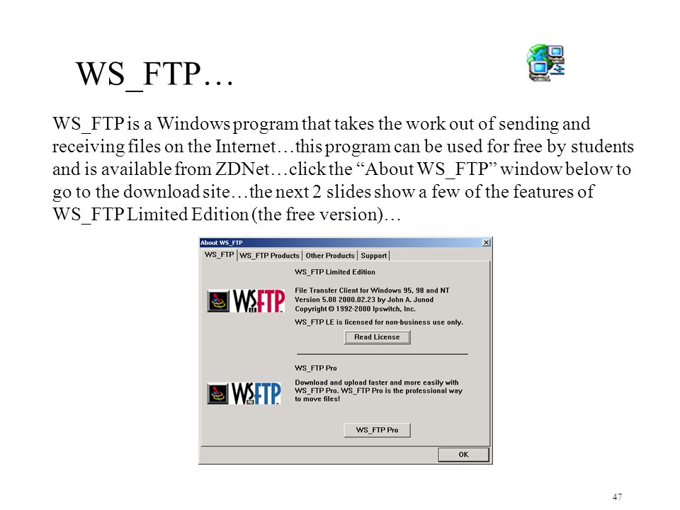 47 WS_FTP is a Windows program that takes the work out of sending and receiving files on the Internet…this program can be used for free by students and is available from ZDNet…click the About WS_FTP window below to go to the download site…the next 2 slides show a few of the features of WS_FTP Limited Edition (the free version)… WS_FTP…
