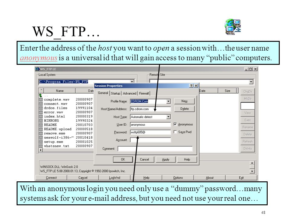 48 WS_FTP… With an anonymous login you need only use a dummy password…many systems ask for your e-mail address, but you need not use your real one… Enter the address of the host you want to open a session with…the user name anonymous is a universal id that will gain access to many public computers.