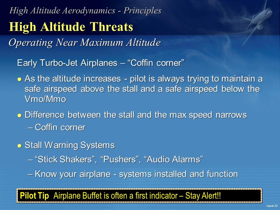 "Upset.22 High Altitude Threats Early Turbo-Jet Airplanes – ""Coffin corner"" ● As the altitude increases - pilot is always trying to maintain a safe air"