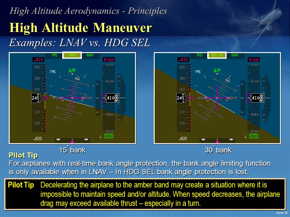 Upset.25 High Altitude Maneuver Examples: LNAV vs. HDG SEL 15 ° bank Pilot Tip For airplanes with real-time bank angle protection, the bank angle limi