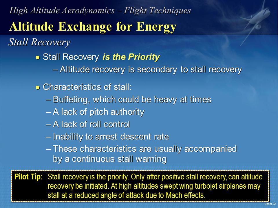 Upset.32 Altitude Exchange for Energy ● Stall Recovery is the Priority –Altitude recovery is secondary to stall recovery ● Characteristics of stall: –
