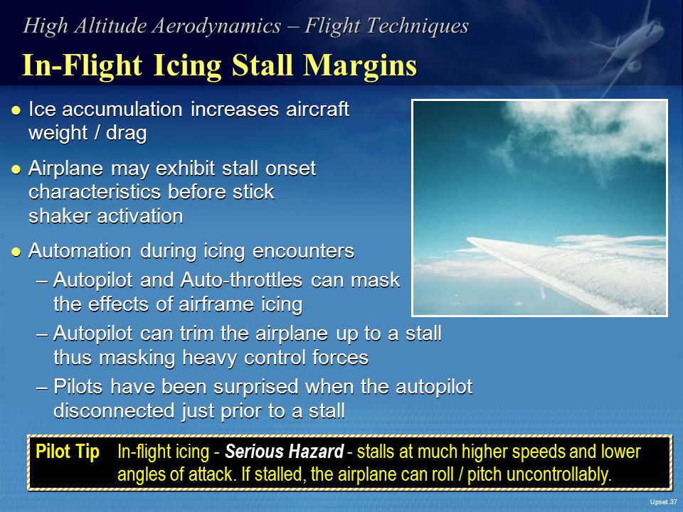 Upset.37 In-Flight Icing Stall Margins ● Ice accumulation increases aircraft weight / drag ● Airplane may exhibit stall onset characteristics before s