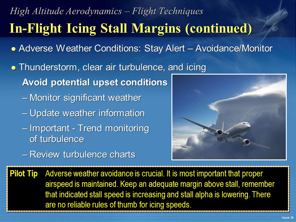 Upset.38 In-Flight Icing Stall Margins (continued) ● Adverse Weather Conditions: Stay Alert – Avoidance/Monitor ● Thunderstorm, clear air turbulence,