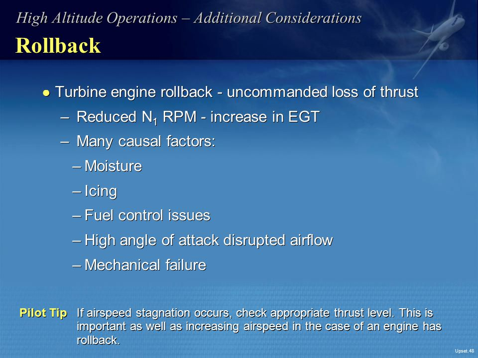 Upset.48 Rollback ● Turbine engine rollback - uncommanded loss of thrust – Reduced N 1 RPM - increase in EGT – Many causal factors: –Moisture –Icing –