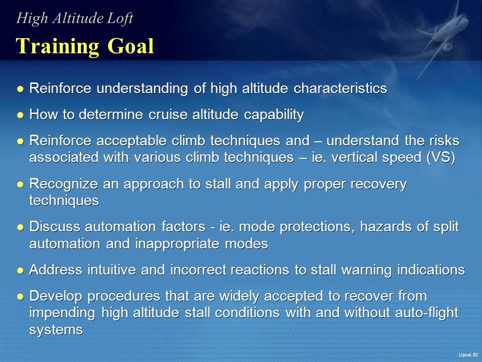 Upset.52 Training Goal ● Reinforce understanding of high altitude characteristics ● How to determine cruise altitude capability ● Reinforce acceptable
