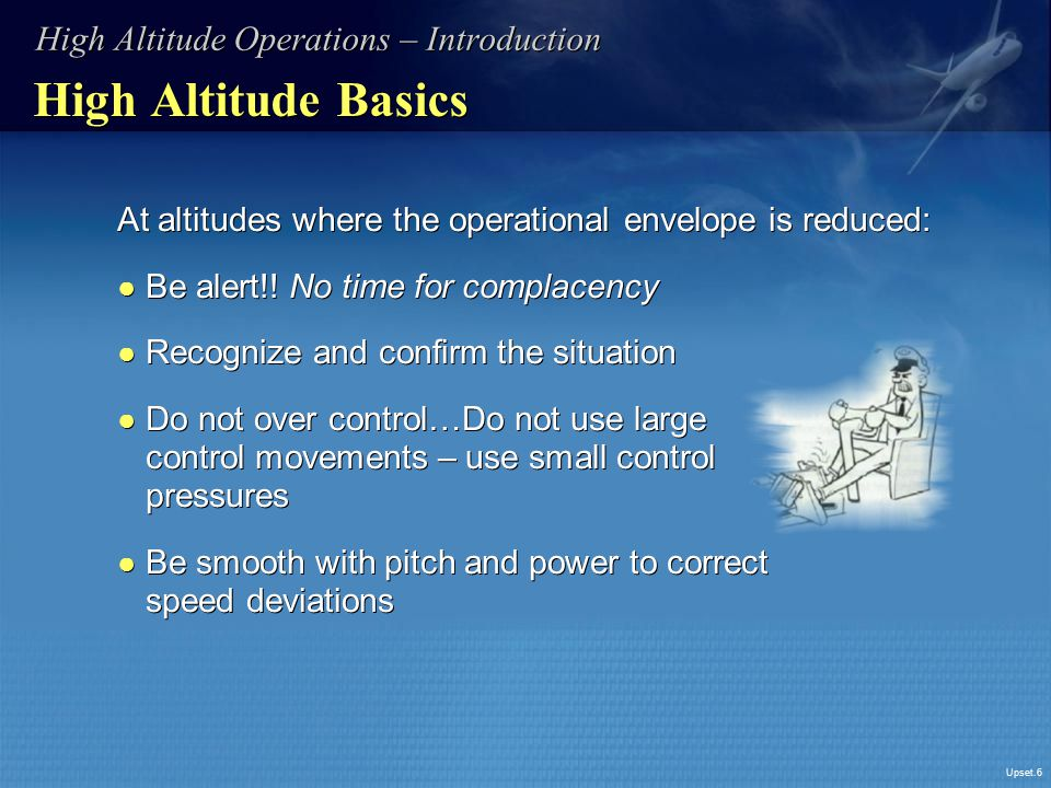 Upset.6 High Altitude Basics At altitudes where the operational envelope is reduced: ● Be alert!! No time for complacency ● Recognize and confirm the