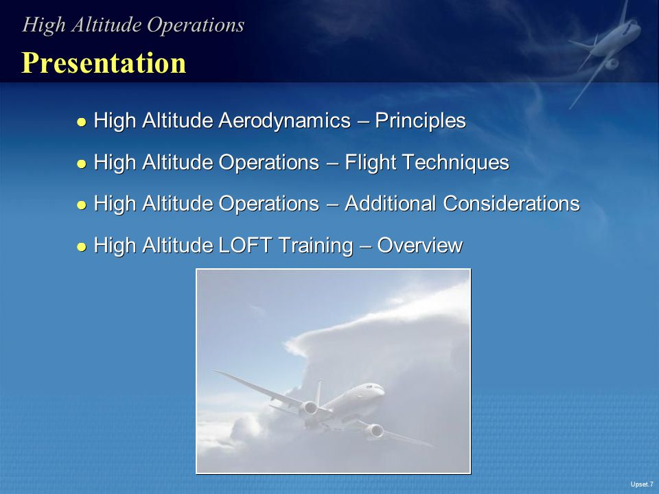 Upset.7 Presentation ● High Altitude Aerodynamics – Principles ● High Altitude Operations – Flight Techniques ● High Altitude Operations – Additional