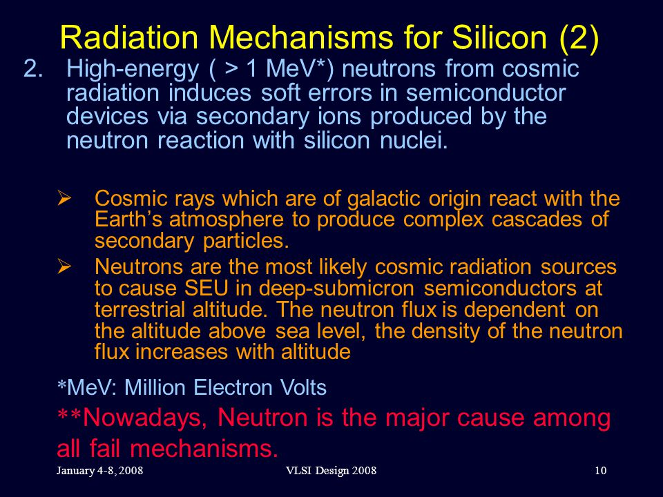 January 4-8, 2008VLSI Design 200810 Radiation Mechanisms for Silicon (2) 2.High-energy ( > 1 MeV*) neutrons from cosmic radiation induces soft errors in semiconductor devices via secondary ions produced by the neutron reaction with silicon nuclei.