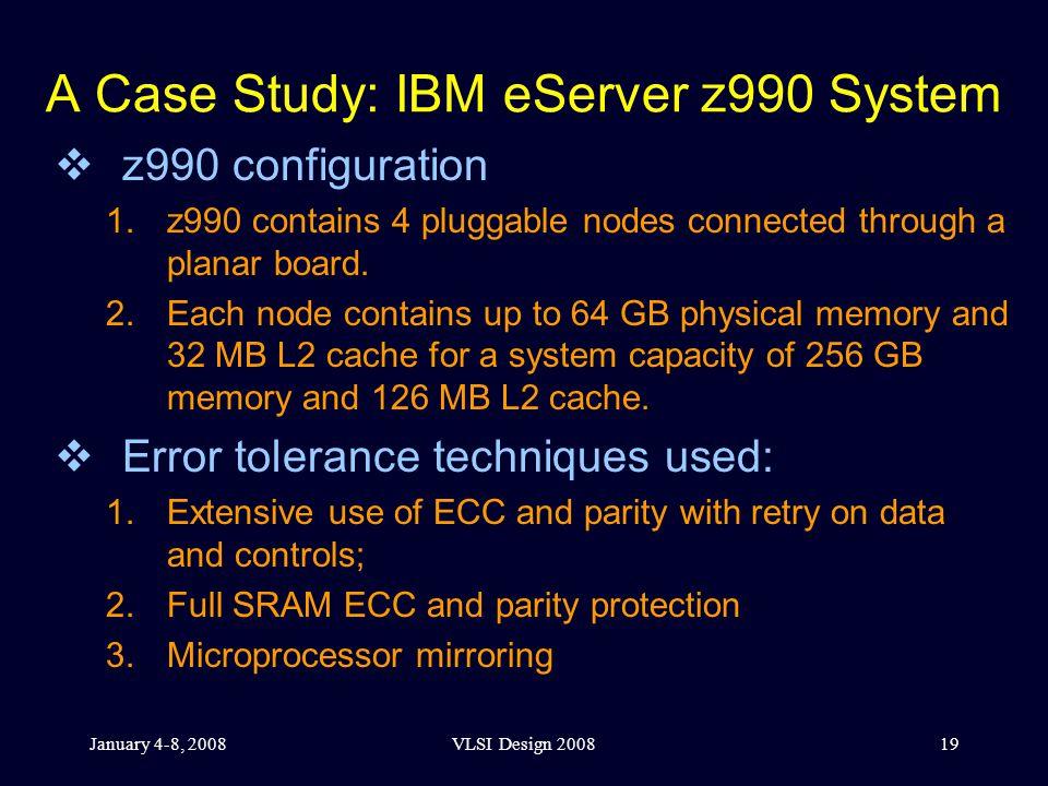 January 4-8, 2008VLSI Design 200819 A Case Study: IBM eServer z990 System  z990 configuration 1.z990 contains 4 pluggable nodes connected through a planar board.