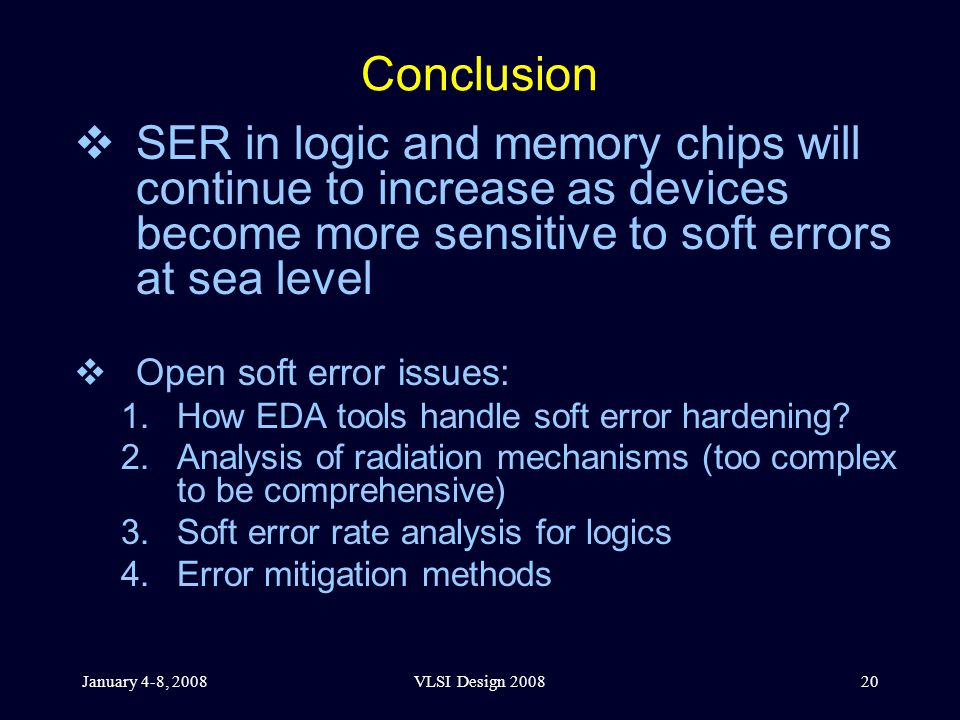 January 4-8, 2008VLSI Design 200820 Conclusion  SER in logic and memory chips will continue to increase as devices become more sensitive to soft errors at sea level  Open soft error issues: 1.How EDA tools handle soft error hardening.